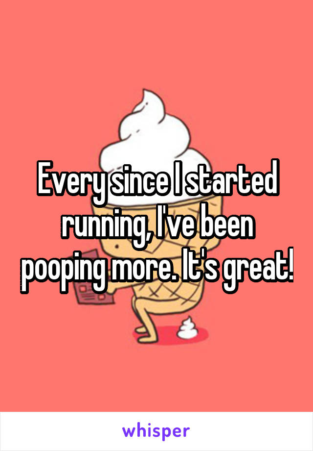 Every since I started running, I've been pooping more. It's great!