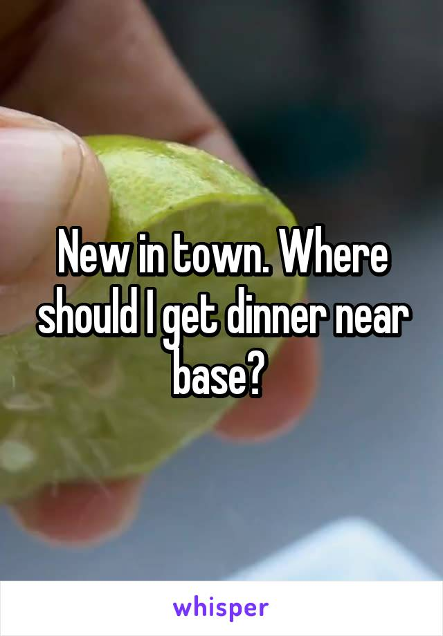 New in town. Where should I get dinner near base?