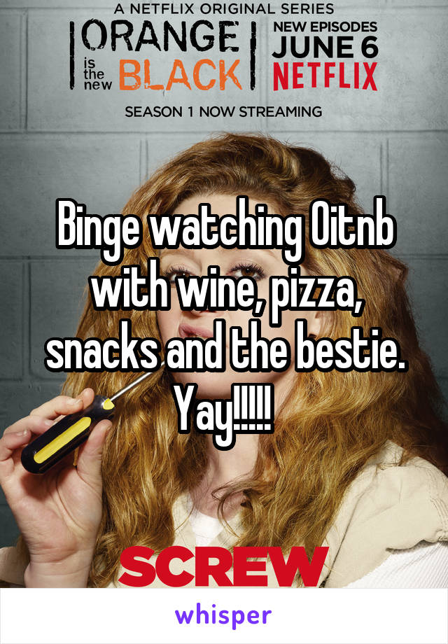 Binge watching Oitnb with wine, pizza, snacks and the bestie. Yay!!!!!