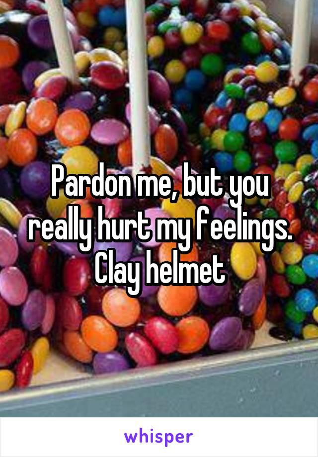Pardon me, but you really hurt my feelings. Clay helmet