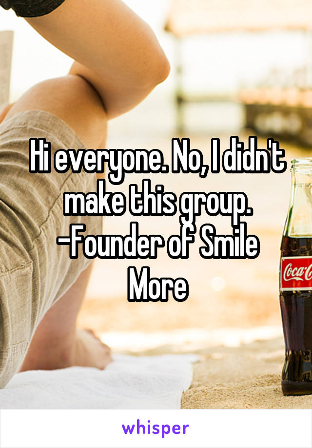 Hi everyone. No, I didn't make this group. -Founder of Smile More