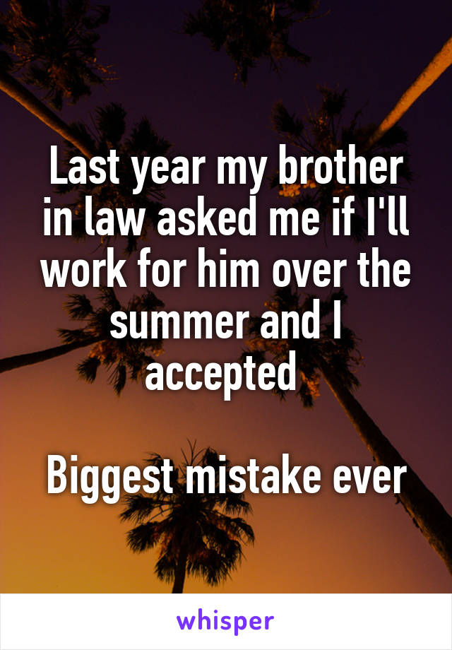 Last year my brother in law asked me if I'll work for him over the summer and I accepted   Biggest mistake ever