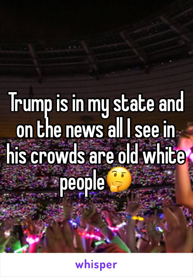 Trump is in my state and on the news all I see in his crowds are old white people🤔