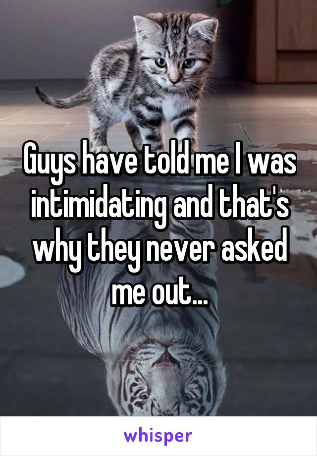 Guys have told me I was intimidating and that's why they never asked me out...