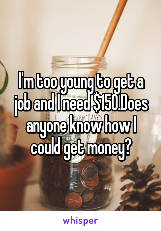 I'm too young to get a job and I need $150.Does anyone know how I could get money?