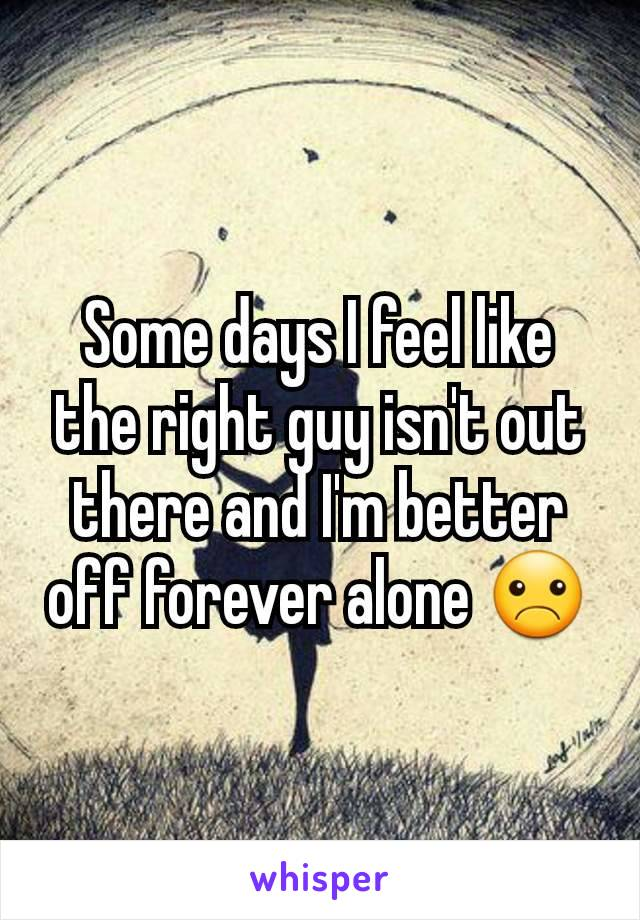 Some days I feel like the right guy isn't out there and I'm better off forever alone ☹