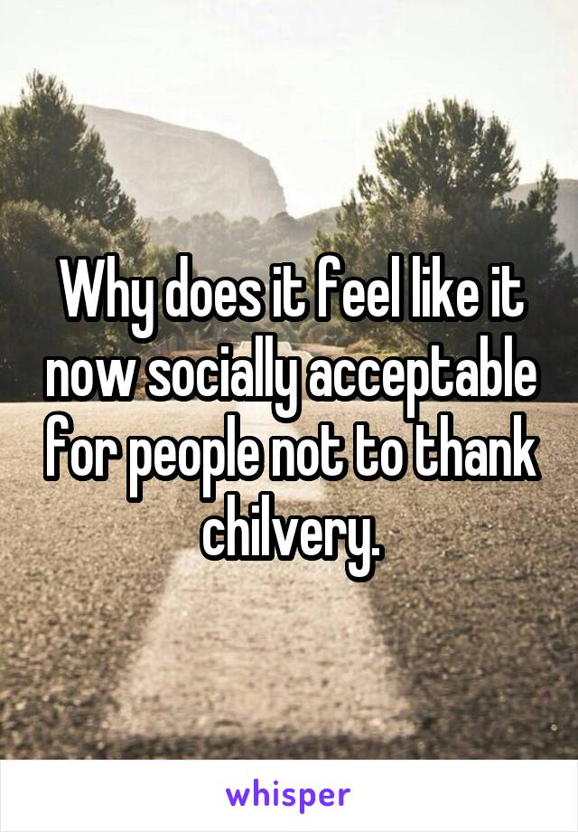 Why does it feel like it now socially acceptable for people not to thank chilvery.