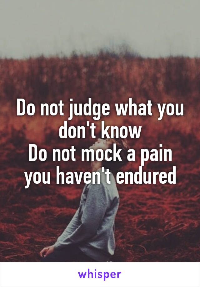 Do not judge what you don't know Do not mock a pain you haven't endured