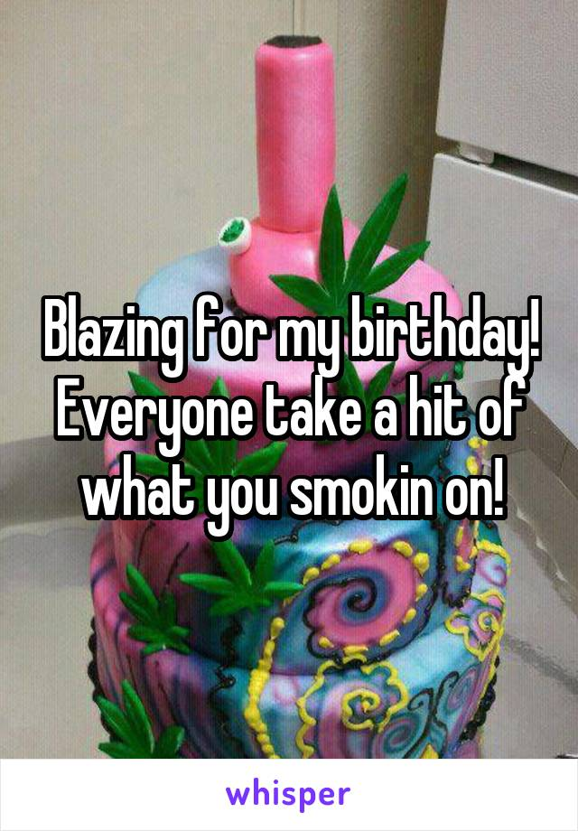 Blazing for my birthday! Everyone take a hit of what you smokin on!