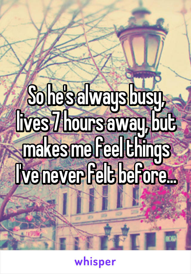 So he's always busy, lives 7 hours away, but makes me feel things I've never felt before...