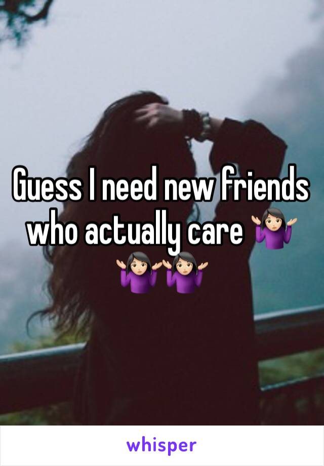 Guess I need new friends who actually care 🤷🏻♀️🤷🏻♀️🤷🏻♀️