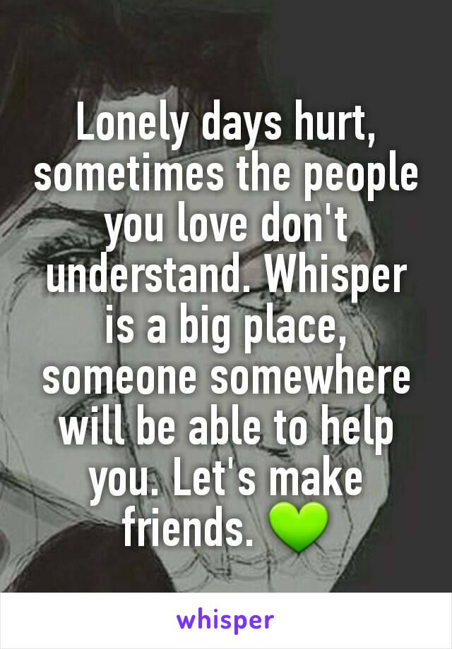Lonely days hurt, sometimes the people you love don't understand. Whisper is a big place, someone somewhere will be able to help you. Let's make friends. 💚