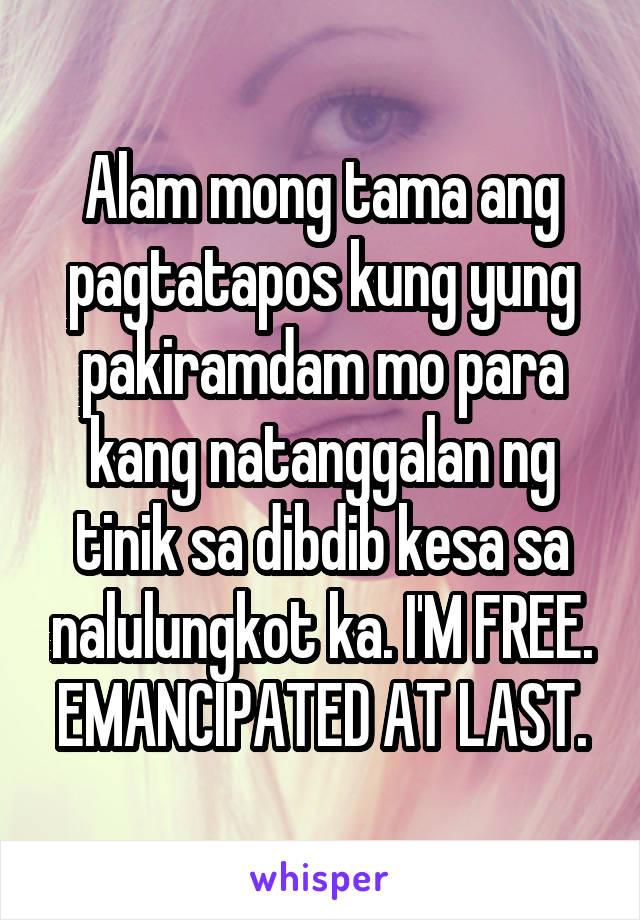 Alam mong tama ang pagtatapos kung yung pakiramdam mo para kang natanggalan ng tinik sa dibdib kesa sa nalulungkot ka. I'M FREE. EMANCIPATED AT LAST.