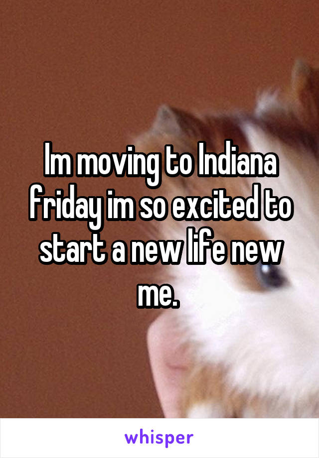 Im moving to Indiana friday im so excited to start a new life new me.