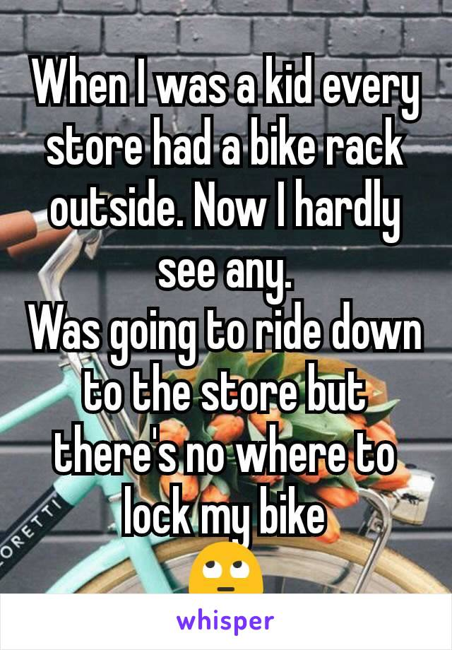 When I was a kid every store had a bike rack outside. Now I hardly see any. Was going to ride down to the store but there's no where to lock my bike 🙄