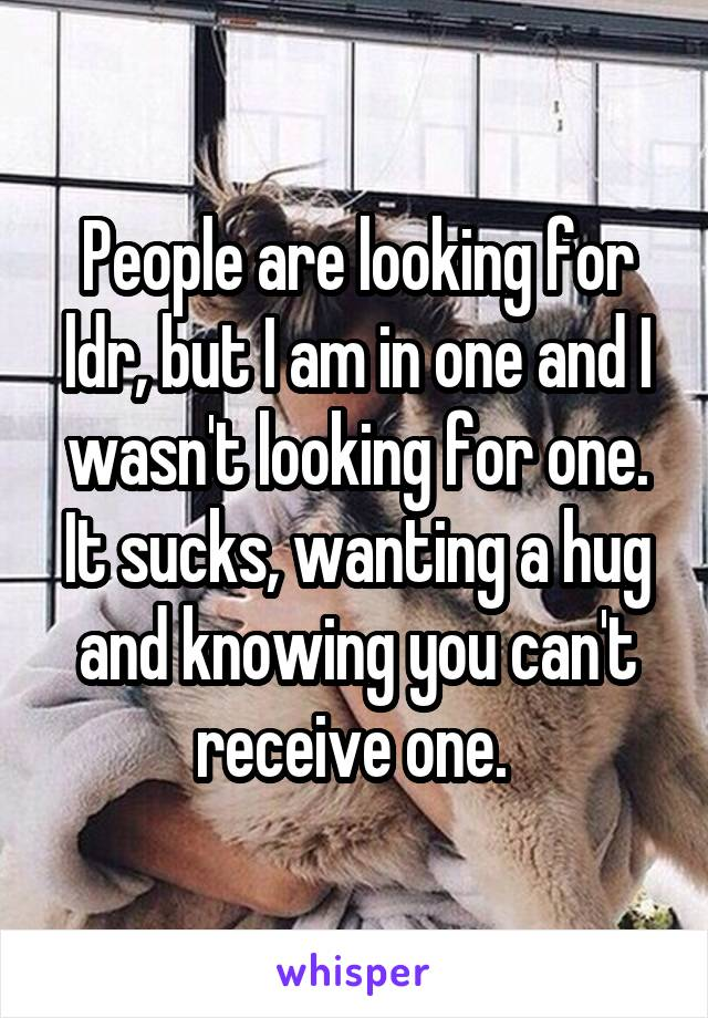 People are looking for ldr, but I am in one and I wasn't looking for one. It sucks, wanting a hug and knowing you can't receive one.