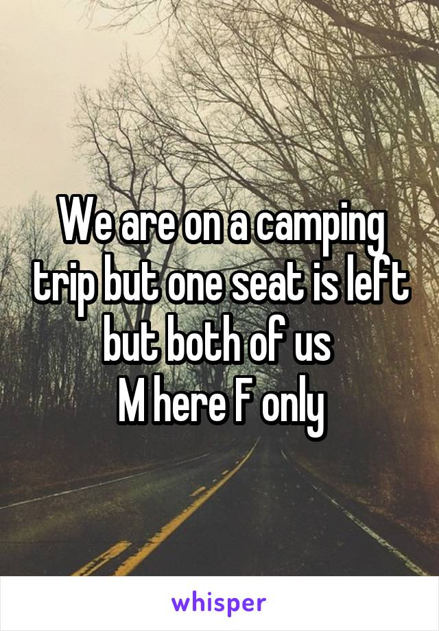 We are on a camping trip but one seat is left but both of us  M here F only