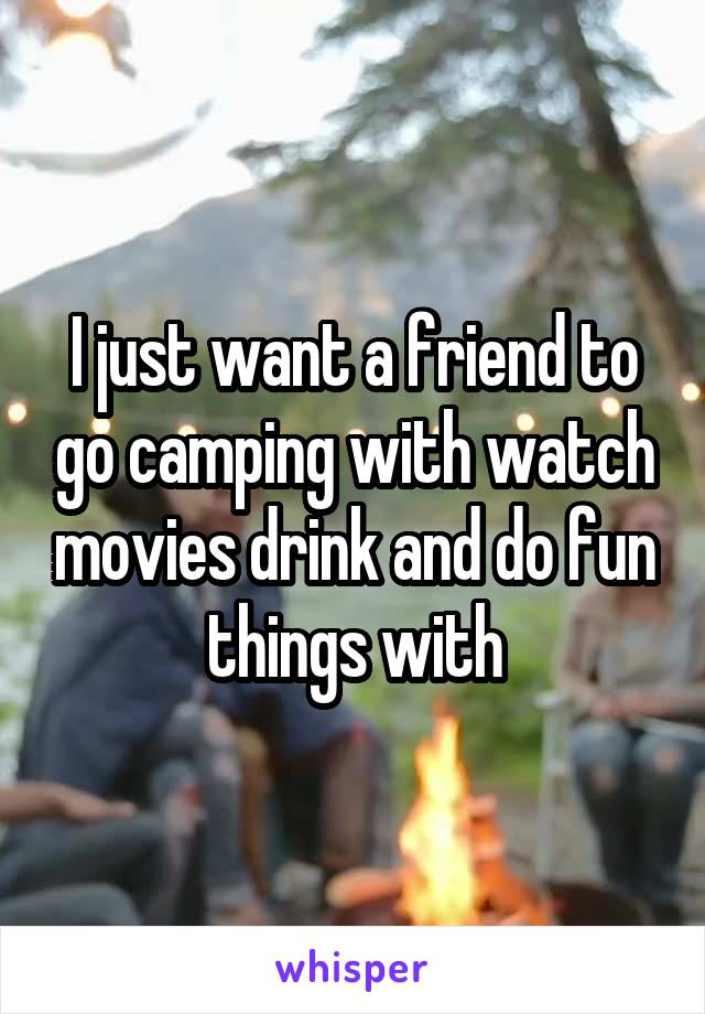 I just want a friend to go camping with watch movies drink and do fun things with