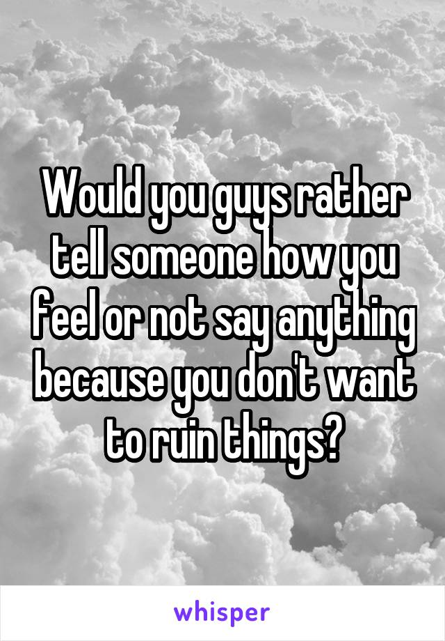 Would you guys rather tell someone how you feel or not say anything because you don't want to ruin things?