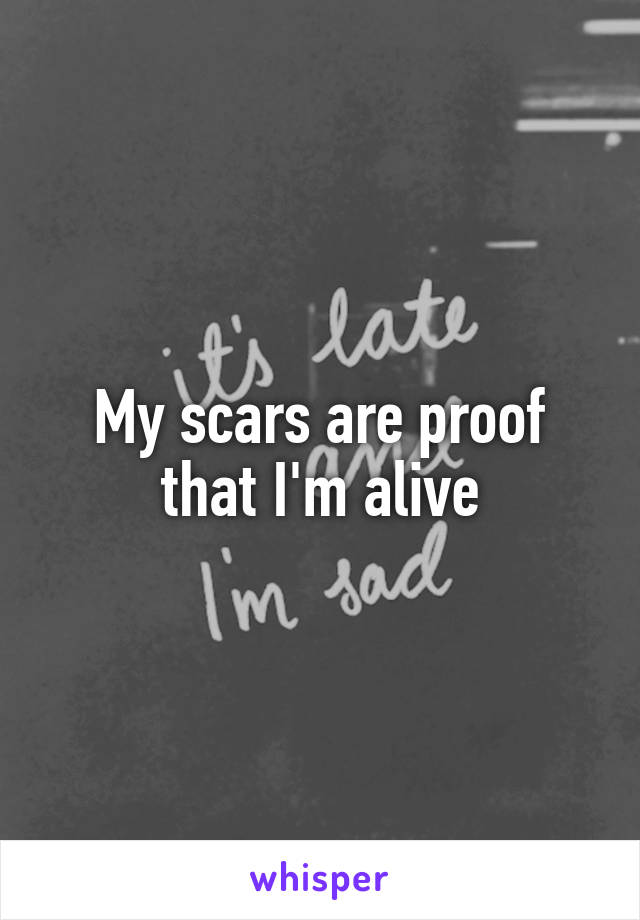 My scars are proof that I'm alive