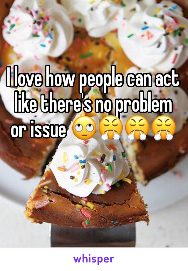 I love how people can act like there's no problem or issue 🙄😤😤😤