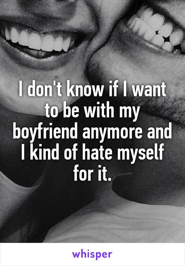 I don't know if I want to be with my boyfriend anymore and I kind of hate myself for it.