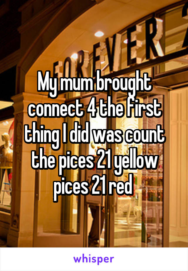 My mum brought connect 4 the first thing I did was count the pices 21 yellow pices 21 red
