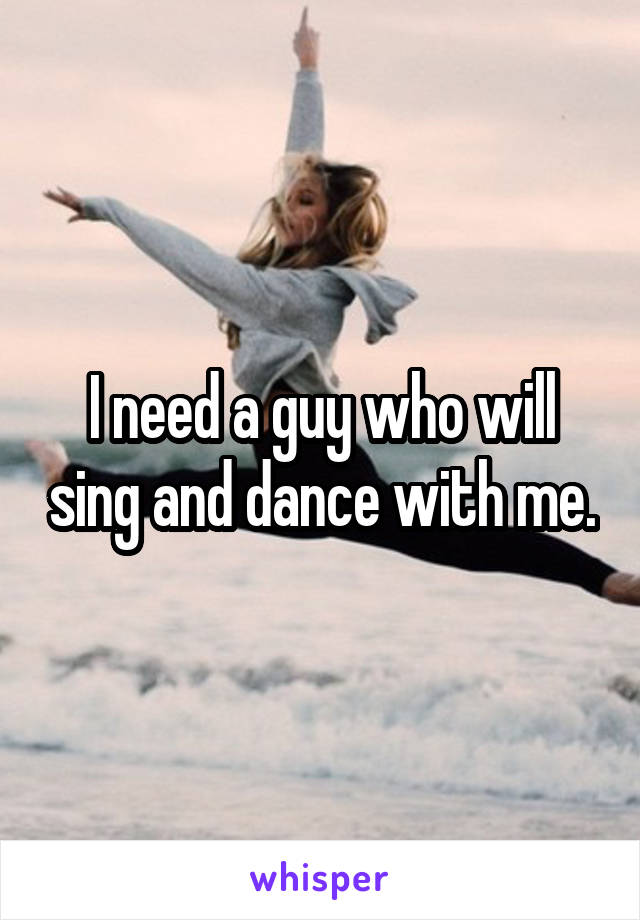 I need a guy who will sing and dance with me.