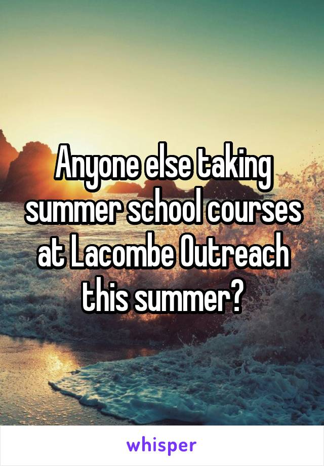 Anyone else taking summer school courses at Lacombe Outreach this summer?
