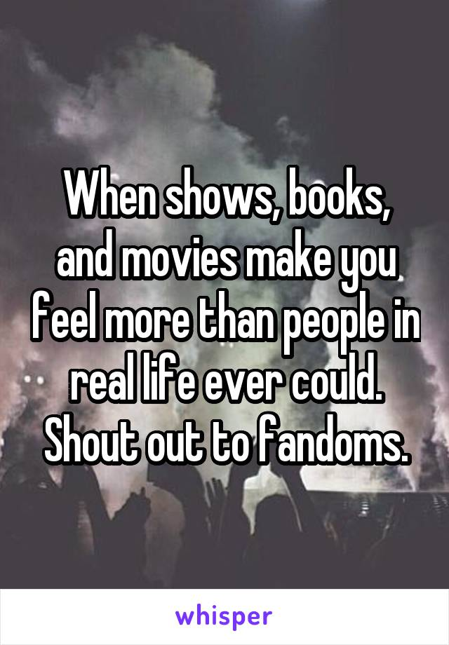 When shows, books, and movies make you feel more than people in real life ever could. Shout out to fandoms.