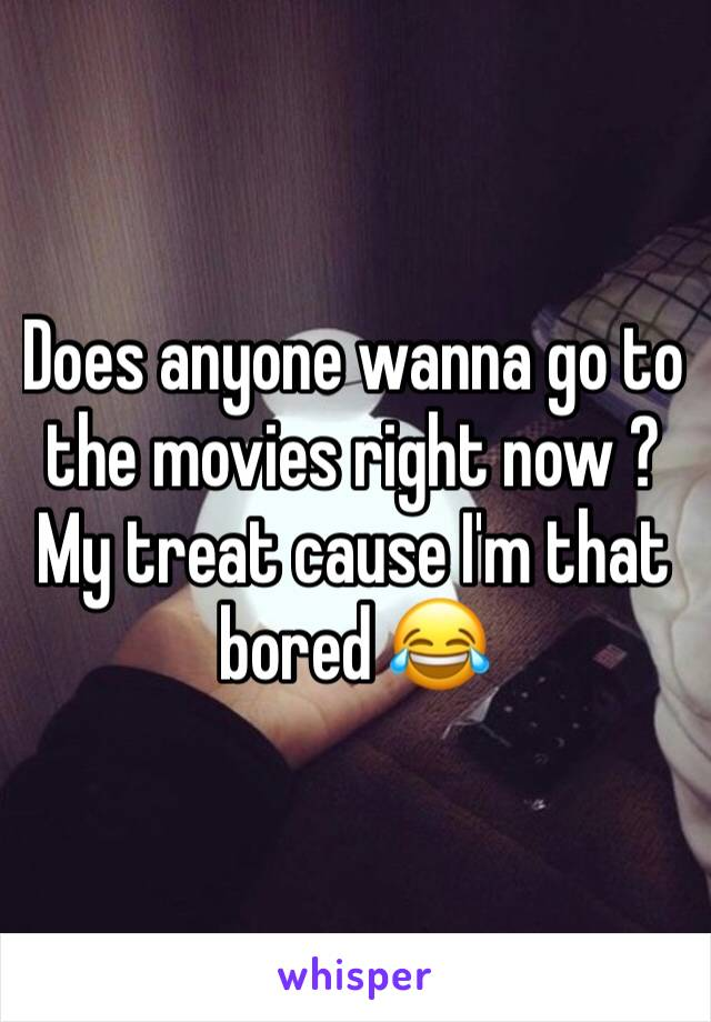 Does anyone wanna go to the movies right now ? My treat cause I'm that bored 😂