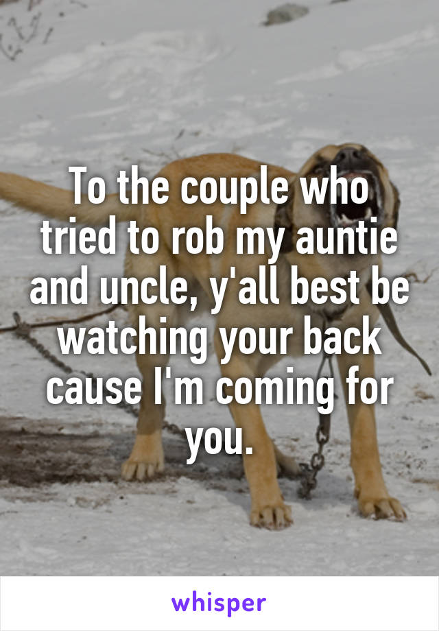To the couple who tried to rob my auntie and uncle, y'all best be watching your back cause I'm coming for you.