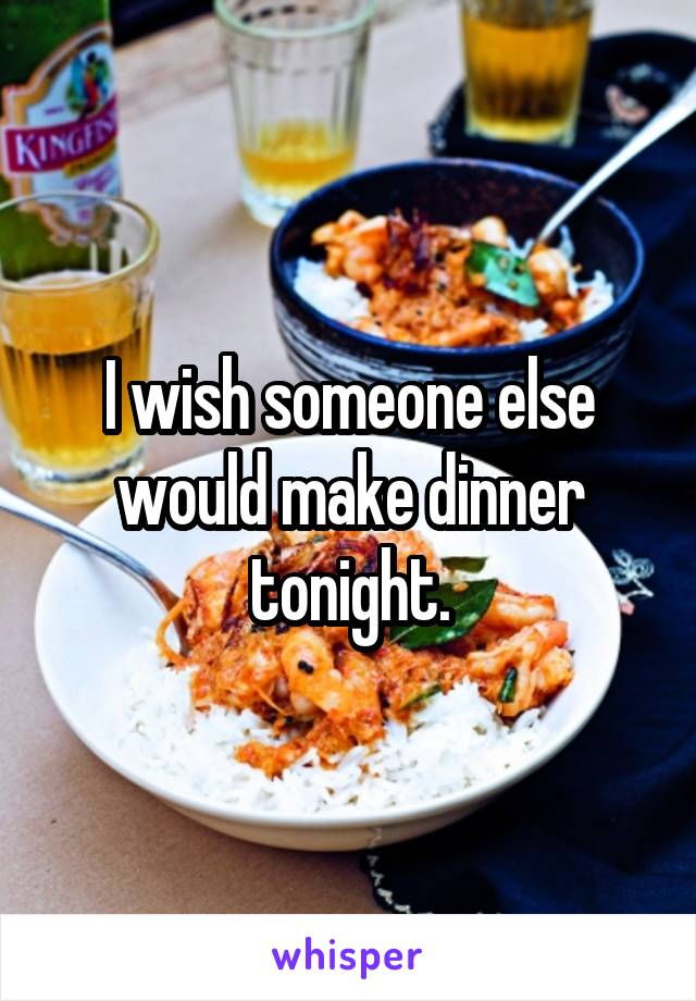I wish someone else would make dinner tonight.