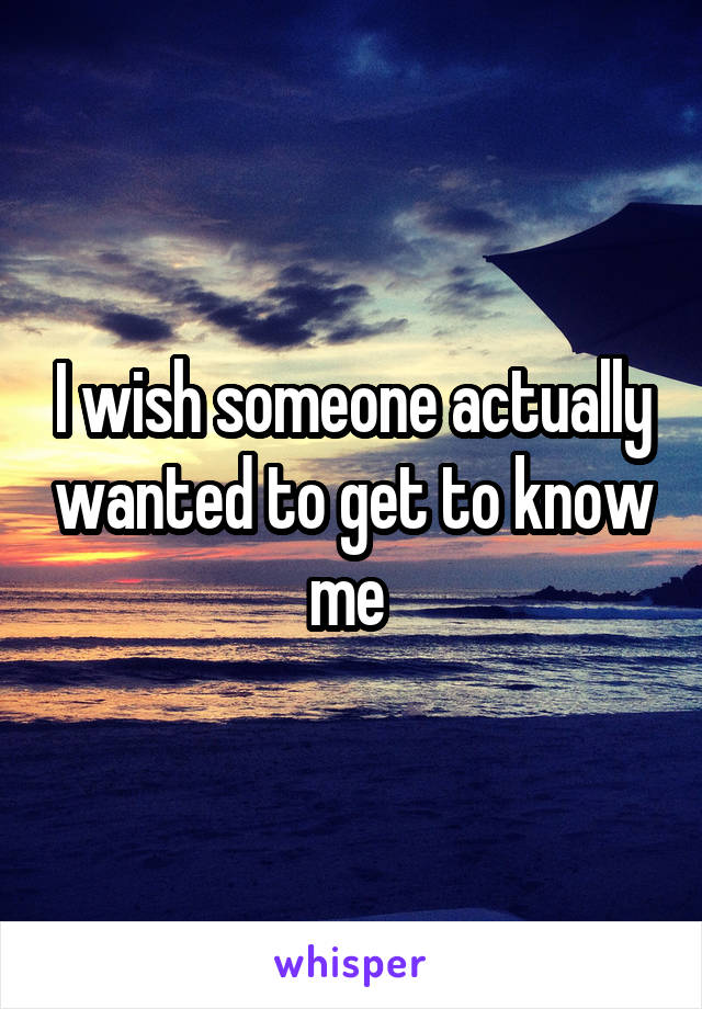 I wish someone actually wanted to get to know me