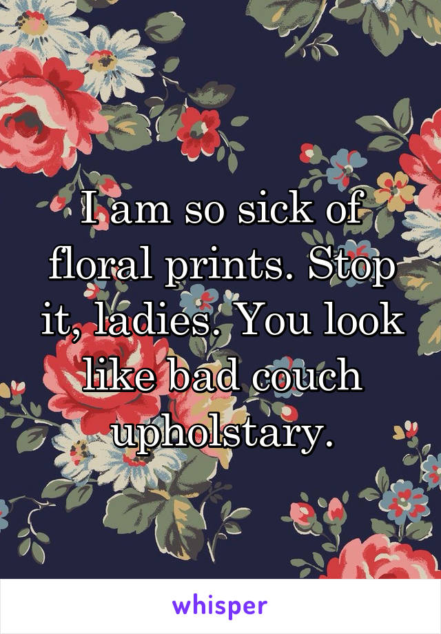 I am so sick of floral prints. Stop it, ladies. You look like bad couch upholstary.