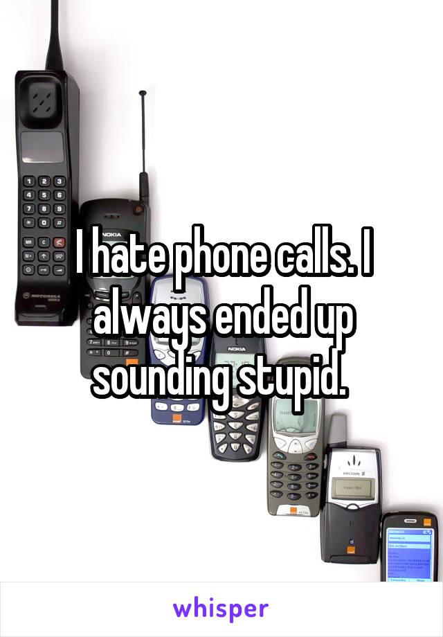 I hate phone calls. I always ended up sounding stupid.