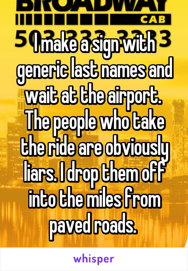 I make a sign with generic last names and wait at the airport.  The people who take the ride are obviously liars. I drop them off into the miles from paved roads.