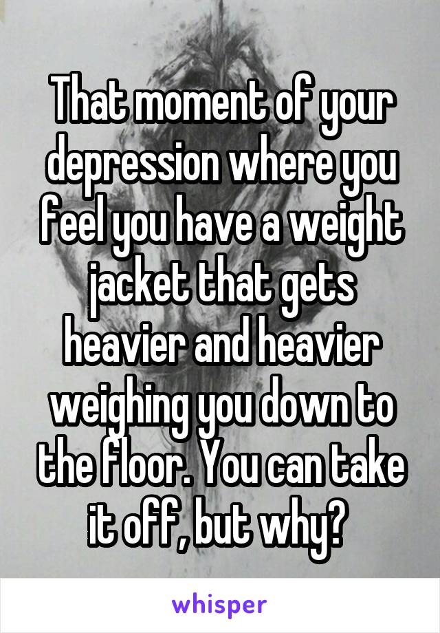 That moment of your depression where you feel you have a weight jacket that gets heavier and heavier weighing you down to the floor. You can take it off, but why?