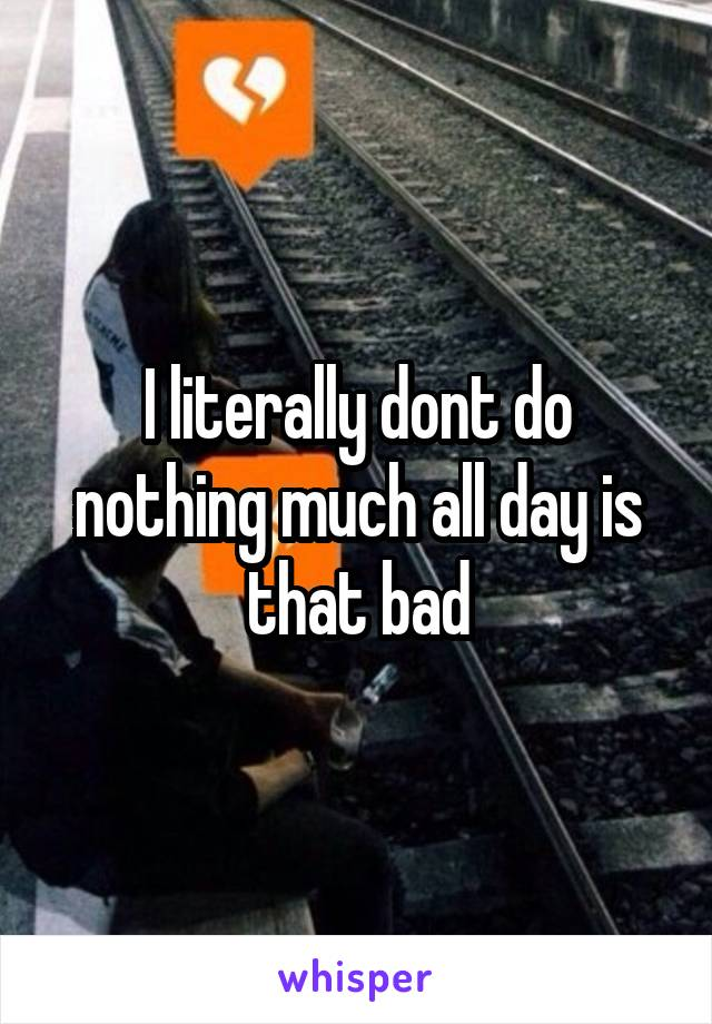 I literally dont do nothing much all day is that bad