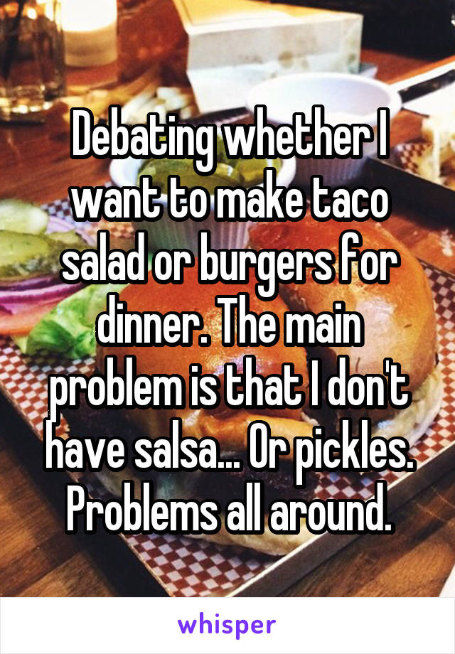 Debating whether I want to make taco salad or burgers for dinner. The main problem is that I don't have salsa... Or pickles. Problems all around.