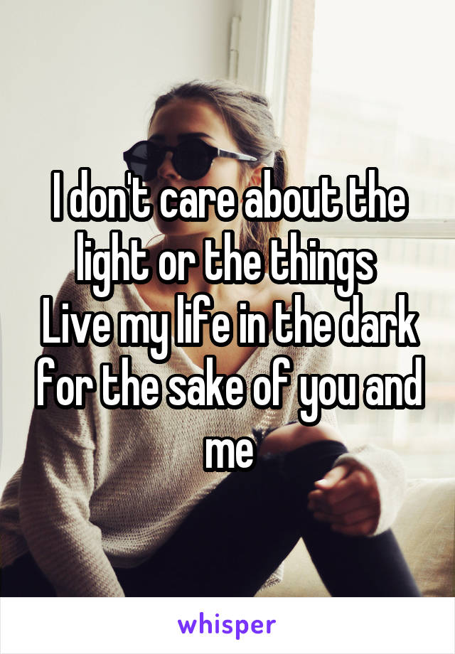 I don't care about the light or the things  Live my life in the dark for the sake of you and me
