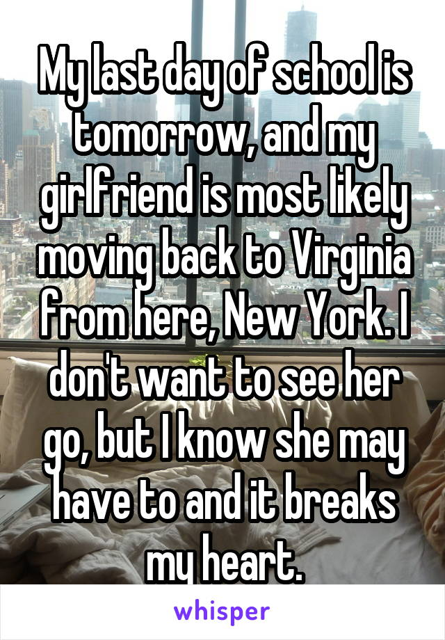 My last day of school is tomorrow, and my girlfriend is most likely moving back to Virginia from here, New York. I don't want to see her go, but I know she may have to and it breaks my heart.