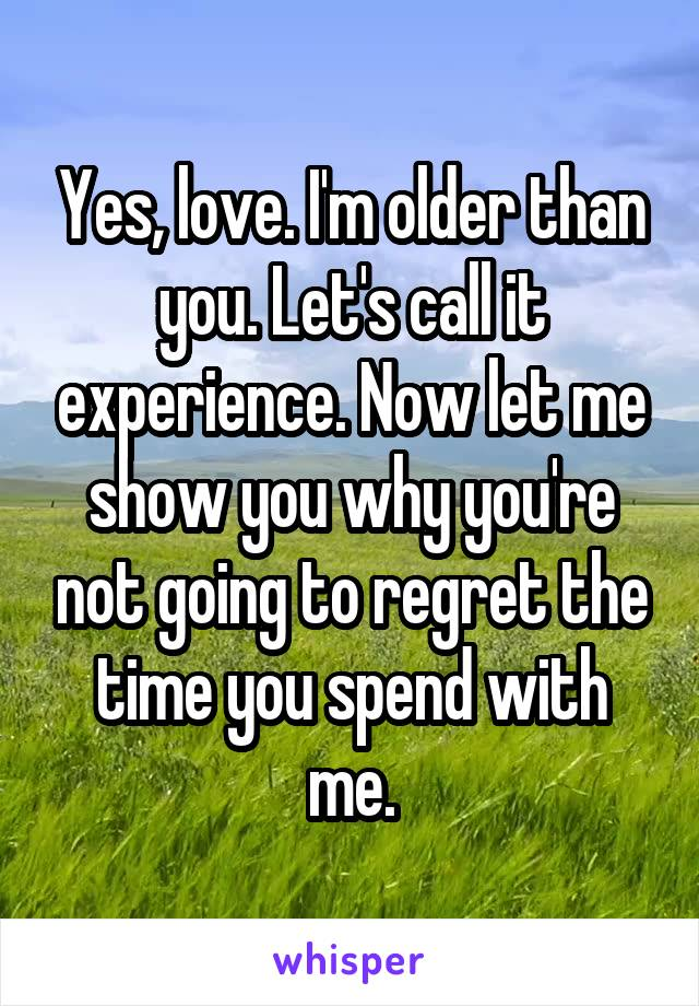 Yes, love. I'm older than you. Let's call it experience. Now let me show you why you're not going to regret the time you spend with me.