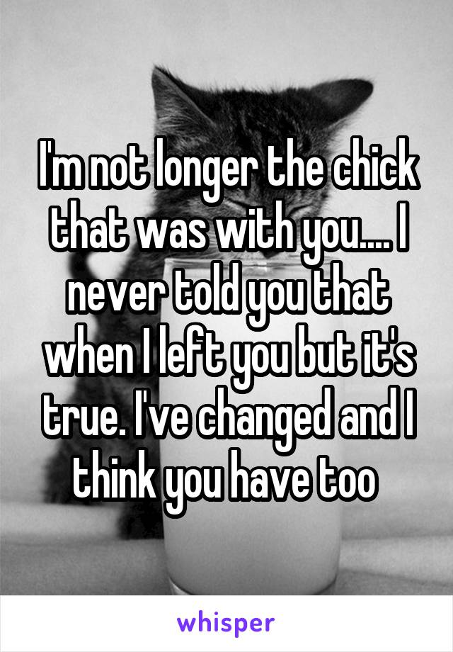 I'm not longer the chick that was with you.... I never told you that when I left you but it's true. I've changed and I think you have too