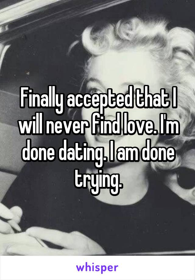 Finally accepted that I will never find love. I'm done dating. I am done trying.