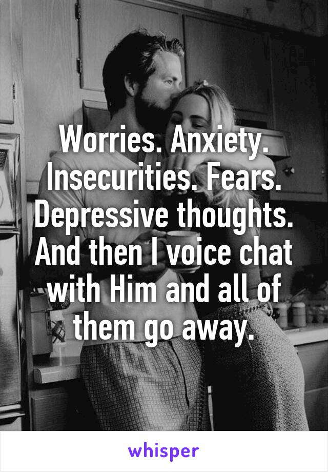Worries. Anxiety. Insecurities. Fears. Depressive thoughts. And then I voice chat with Him and all of them go away.