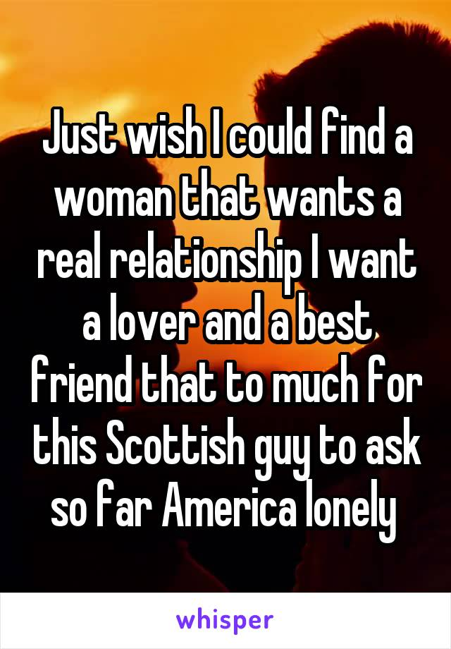 Just wish I could find a woman that wants a real relationship I want a lover and a best friend that to much for this Scottish guy to ask so far America lonely