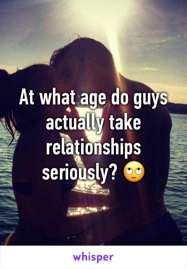 At what age do guys actually take relationships seriously? 🙄