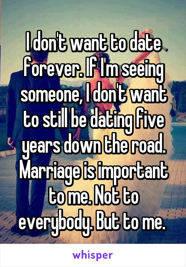 I don't want to date forever. If I'm seeing someone, I don't want to still be dating five years down the road. Marriage is important to me. Not to everybody. But to me.