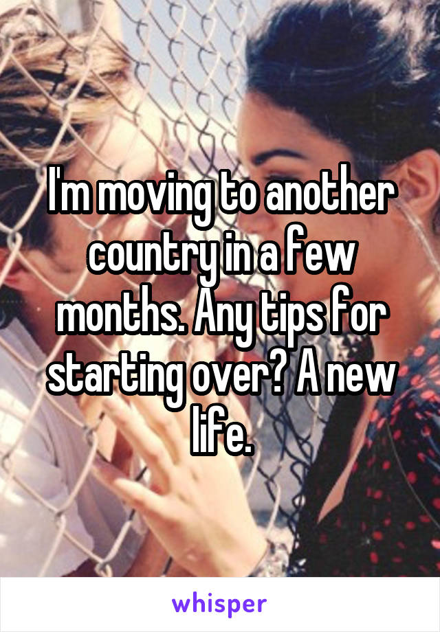 I'm moving to another country in a few months. Any tips for starting over? A new life.